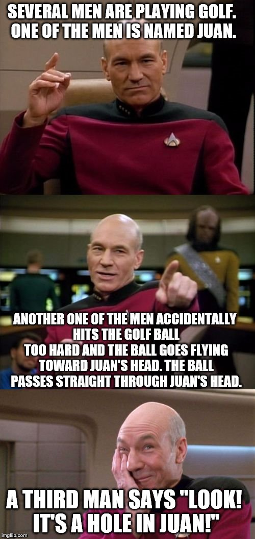 Read it a couple times if you don't get it the first time :) | SEVERAL MEN ARE PLAYING GOLF. ONE OF THE MEN IS NAMED JUAN. ANOTHER ONE OF THE MEN ACCIDENTALLY HITS THE GOLF BALL TOO HARD AND THE BALL GOE | image tagged in bad pun picard,golf | made w/ Imgflip meme maker