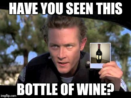 Stolen Meme Alert! I stole the wine! Have a drink on me! Reposts are awesome!  | HAVE YOU SEEN THIS BOTTLE OF WINE? | image tagged in have you seen this boy,cats,dogs,reposts are awesome,harget,do you even meme bro | made w/ Imgflip meme maker