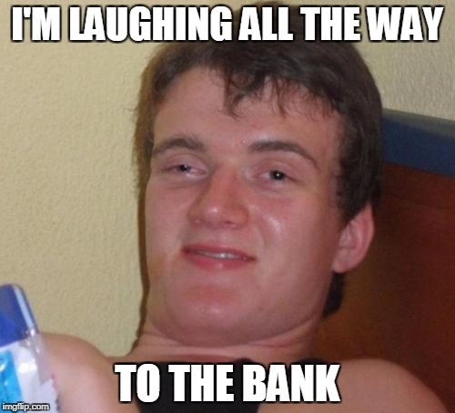 10 Guy Meme | I'M LAUGHING ALL THE WAY TO THE BANK | image tagged in memes,10 guy | made w/ Imgflip meme maker