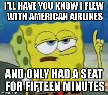 Ill Have You Know Spongebob Meme | I'LL HAVE YOU KNOW I FLEW WITH AMERICAN AIRLINES AND ONLY HAD A SEAT FOR FIFTEEN MINUTES | image tagged in memes,ill have you know spongebob | made w/ Imgflip meme maker