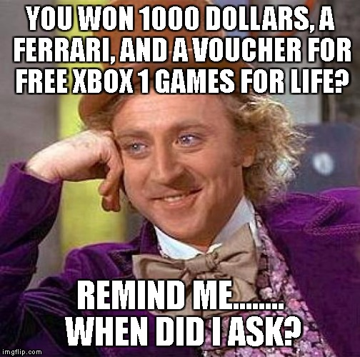 That friend that brags whenever they win something  | YOU WON 1000 DOLLARS, A FERRARI, AND A VOUCHER FOR FREE XBOX 1 GAMES FOR LIFE? REMIND ME........ WHEN DID I ASK? | image tagged in memes,creepy condescending wonka | made w/ Imgflip meme maker