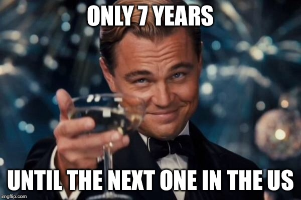 Leonardo Dicaprio Cheers Meme | ONLY 7 YEARS UNTIL THE NEXT ONE IN THE US | image tagged in memes,leonardo dicaprio cheers | made w/ Imgflip meme maker