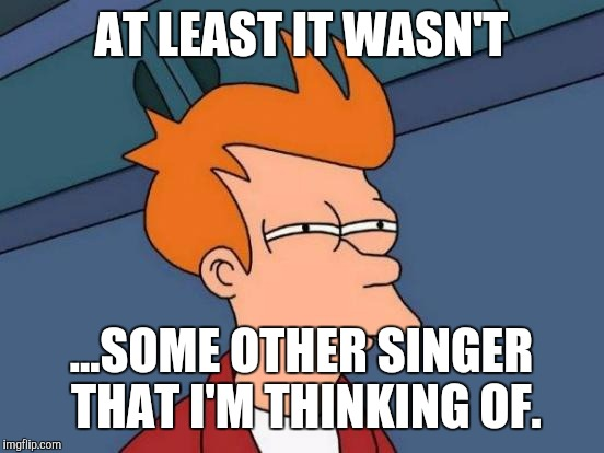 Futurama Fry Meme | AT LEAST IT WASN'T ...SOME OTHER SINGER THAT I'M THINKING OF. | image tagged in memes,futurama fry | made w/ Imgflip meme maker