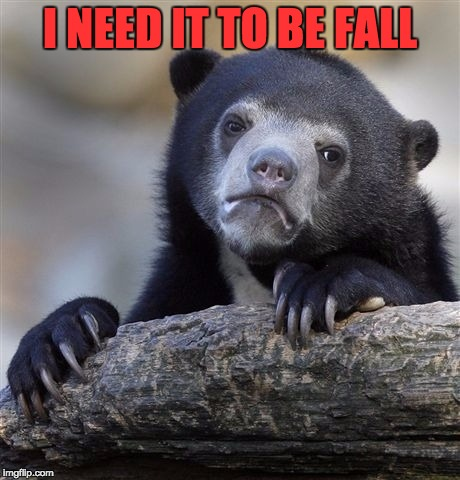 Confession Bear Meme | I NEED IT TO BE FALL | image tagged in memes,confession bear | made w/ Imgflip meme maker