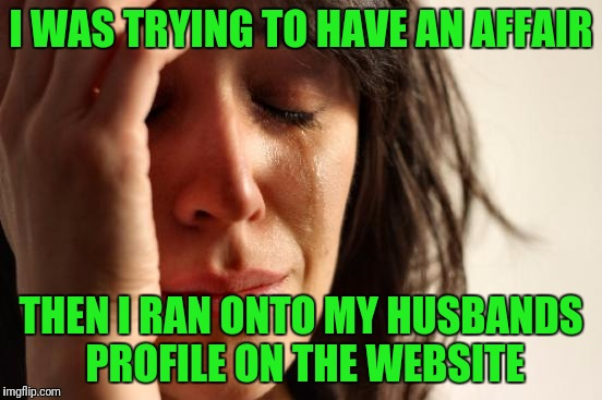 First World Problems Meme | I WAS TRYING TO HAVE AN AFFAIR THEN I RAN ONTO MY HUSBANDS PROFILE ON THE WEBSITE | image tagged in memes,first world problems | made w/ Imgflip meme maker