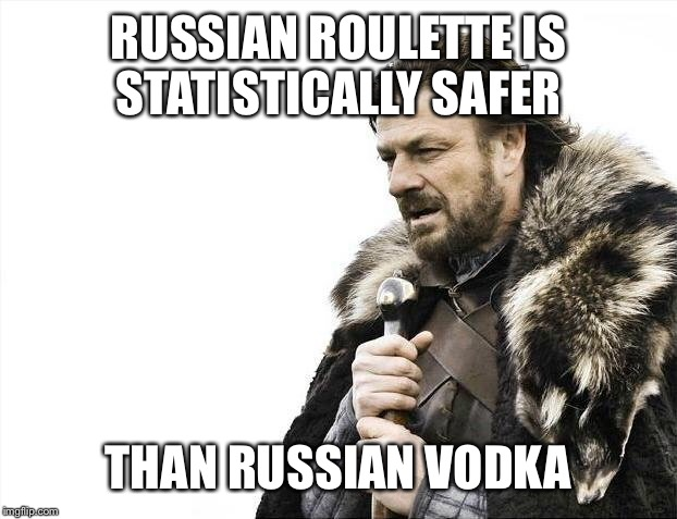 Brace Yourselves X is Coming Meme | RUSSIAN ROULETTE IS STATISTICALLY SAFER THAN RUSSIAN VODKA | image tagged in memes,brace yourselves x is coming | made w/ Imgflip meme maker