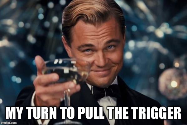 Leonardo Dicaprio Cheers Meme | MY TURN TO PULL THE TRIGGER | image tagged in memes,leonardo dicaprio cheers | made w/ Imgflip meme maker