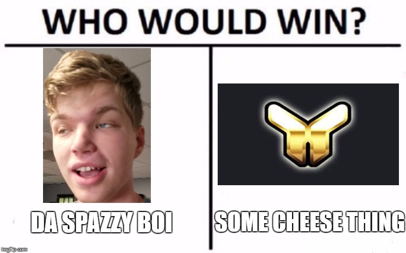 Who Would Win? Meme | DA SPAZZY BOI SOME CHEESE THING | image tagged in who would win | made w/ Imgflip meme maker
