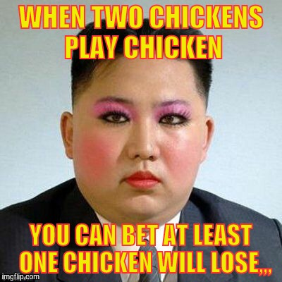 Kim Jong-un is a little on the sweet side,,, | WHEN TWO CHICKENS PLAY CHICKEN YOU CAN BET AT LEAST  ONE CHICKEN WILL LOSE,,, | image tagged in kim jong-un is a little on the sweet side | made w/ Imgflip meme maker
