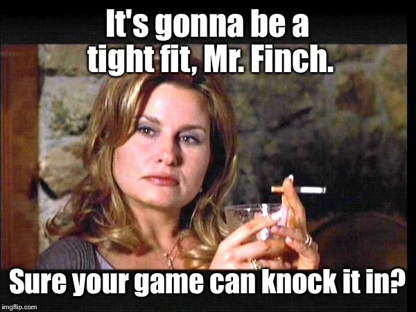 It's gonna be a tight fit, Mr. Finch. Sure your game can knock it in? | made w/ Imgflip meme maker