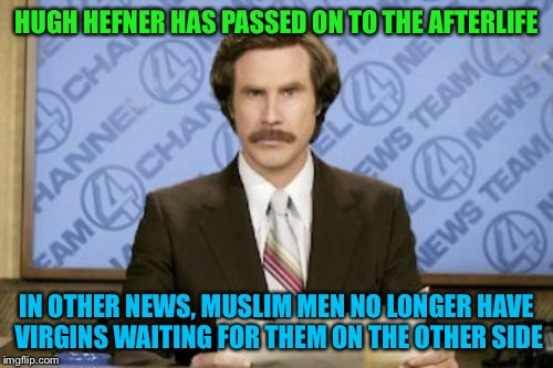 Better hurry boys | HUGH HEFNER HAS PASSED ON TO THE AFTERLIFE IN OTHER NEWS, MUSLIM MEN NO LONGER HAVE VIRGINS WAITING FOR THEM ON THE OTHER SIDE | image tagged in memes,ron burgundy,hugh hefner | made w/ Imgflip meme maker