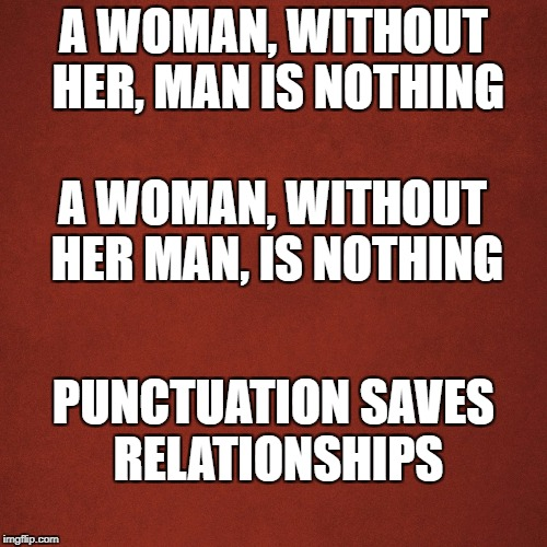 Blank Red Background | A WOMAN, WITHOUT HER, MAN IS NOTHING A WOMAN, WITHOUT HER MAN, IS NOTHING PUNCTUATION SAVES RELATIONSHIPS | image tagged in blank red background | made w/ Imgflip meme maker