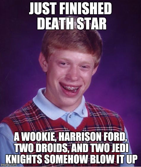 Bad Luck Brian Meme | JUST FINISHED DEATH STAR A WOOKIE, HARRISON FORD, TWO DROIDS, AND TWO JEDI KNIGHTS SOMEHOW BLOW IT UP | image tagged in memes,bad luck brian | made w/ Imgflip meme maker