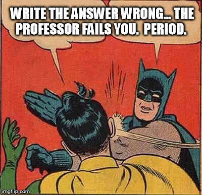Batman Slapping Robin Meme | WRITE THE ANSWER WRONG... THE PROFESSOR FAILS YOU.  PERIOD. | image tagged in memes,batman slapping robin | made w/ Imgflip meme maker