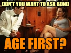 DON'T YOU WANT TO ASK BOND AGE FIRST? | made w/ Imgflip meme maker