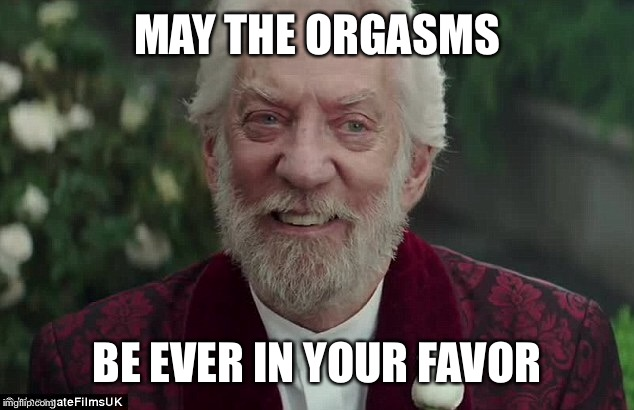 MAY THE ORGASMS BE EVER IN YOUR FAVOR | made w/ Imgflip meme maker