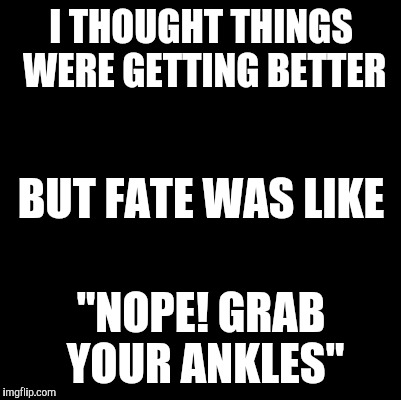 "Blank | I THOUGHT THINGS WERE GETTING BETTER ""NOPE! GRAB YOUR ANKLES"" BUT FATE WAS LIKE 