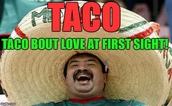 Happy Mexican | TACO BOUT LOVE AT FIRST SIGHT! TACO | image tagged in happy mexican | made w/ Imgflip meme maker