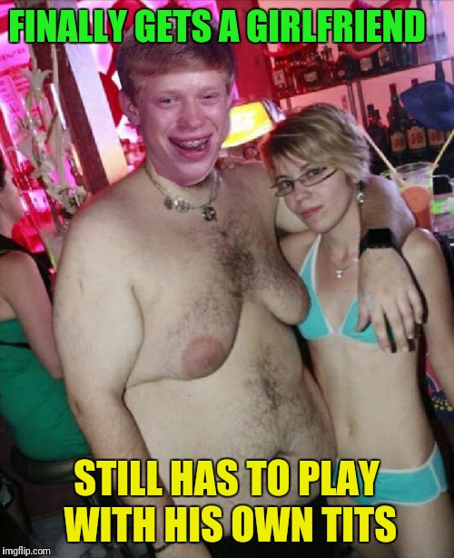 Man boobs Brian | FINALLY GETS A GIRLFRIEND STILL HAS TO PLAY WITH HIS OWN TITS | image tagged in moobs brian,bad luck brian | made w/ Imgflip meme maker