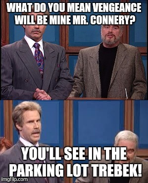 Celebrity Jeopardy SNL | WHAT DO YOU MEAN VENGEANCE WILL BE MINE MR. CONNERY? YOU'LL SEE IN THE PARKING LOT TREBEK! | image tagged in celebrity jeopardy snl | made w/ Imgflip meme maker