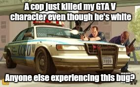 Gta cops logic | A cop just killed my GTA V character even though he's white Anyone else experiencing this bug? | image tagged in gta cops logic | made w/ Imgflip meme maker