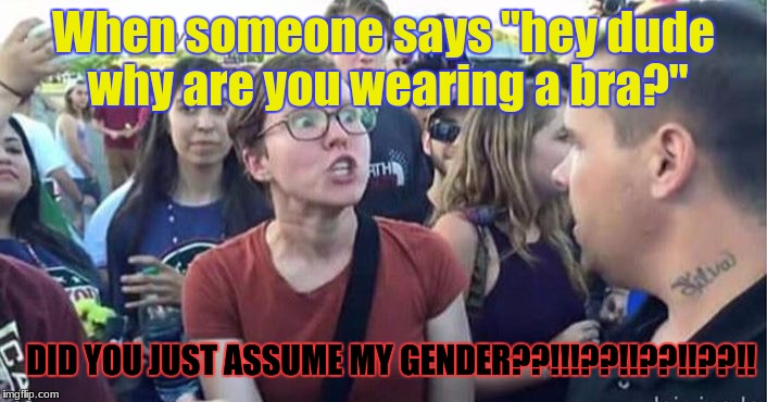 "Did you just assume my gender | When someone says ""hey dude why are you wearing a bra?"" DID YOU JUST ASSUME MY GENDER??!!!??!!??!!??!! 
