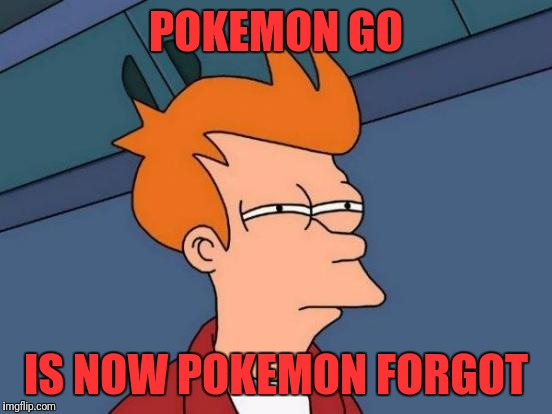Futurama Fry Meme | POKEMON GO IS NOW POKEMON FORGOT | image tagged in memes,futurama fry | made w/ Imgflip meme maker