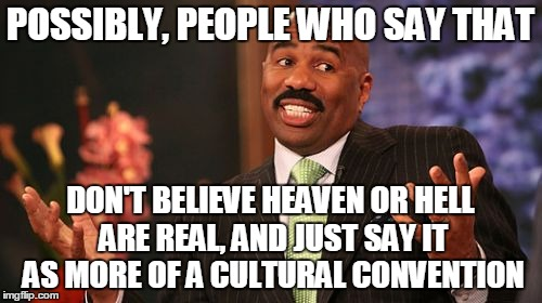 Steve Harvey Meme | POSSIBLY, PEOPLE WHO SAY THAT DON'T BELIEVE HEAVEN OR HELL ARE REAL, AND JUST SAY IT AS MORE OF A CULTURAL CONVENTION | image tagged in memes,steve harvey | made w/ Imgflip meme maker