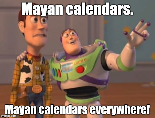 X, X Everywhere Meme | Mayan calendars. Mayan calendars everywhere! | image tagged in memes,x x everywhere | made w/ Imgflip meme maker