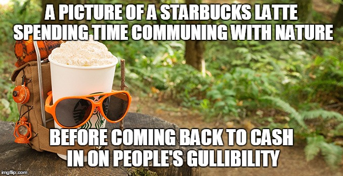 A PICTURE OF A STARBUCKS LATTE SPENDING TIME COMMUNING WITH NATURE BEFORE COMING BACK TO CASH IN ON PEOPLE'S GULLIBILITY | made w/ Imgflip meme maker