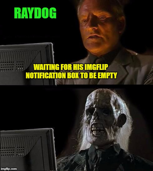 Ill Just Wait Here Meme | RAYDOG WAITING FOR HIS IMGFLIP NOTIFICATION BOX TO BE EMPTY | image tagged in memes,ill just wait here | made w/ Imgflip meme maker