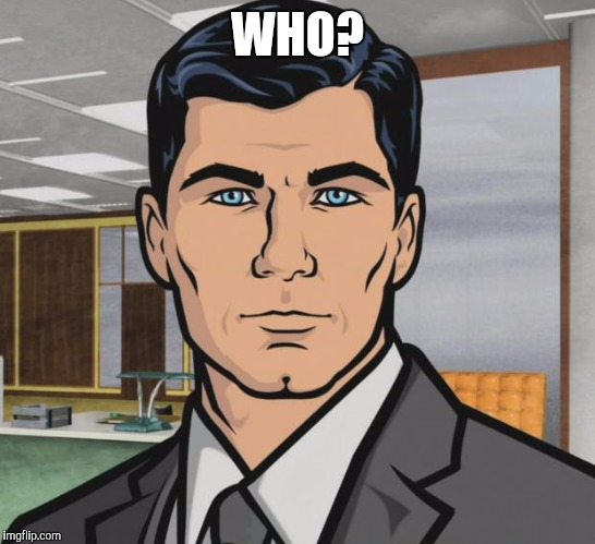 Archer Meme | WHO? | image tagged in memes,archer | made w/ Imgflip meme maker