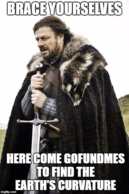 Brace Yourself | BRACE YOURSELVES HERE COME GOFUNDMES TO FIND THE EARTH'S CURVATURE | image tagged in brace yourself | made w/ Imgflip meme maker
