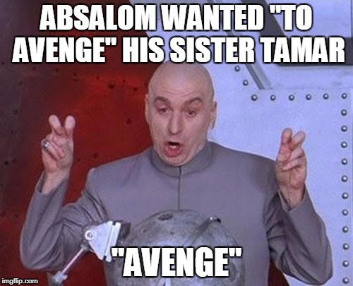"It's more likely that it was a political move. As the eldest, Amnon would have to be eliminated first. Two birds with one stone? | ABSALOM WANTED ""TO AVENGE"" HIS SISTER TAMAR ""AVENGE"" 