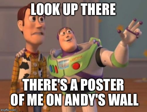 X, X Everywhere Meme | LOOK UP THERE THERE'S A POSTER OF ME ON ANDY'S WALL | image tagged in memes,x,x everywhere,x x everywhere | made w/ Imgflip meme maker