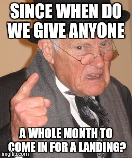 Back In My Day Meme | SINCE WHEN DO WE GIVE ANYONE A WHOLE MONTH TO COME IN FOR A LANDING? | image tagged in memes,back in my day | made w/ Imgflip meme maker