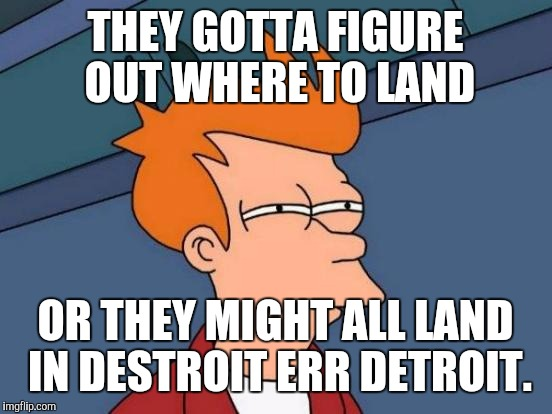 Futurama Fry Meme | THEY GOTTA FIGURE OUT WHERE TO LAND OR THEY MIGHT ALL LAND IN DESTROIT ERR DETROIT. | image tagged in memes,futurama fry | made w/ Imgflip meme maker