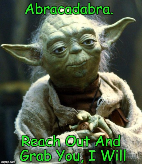 Star Wars Yoda Meme | Abracadabra. Reach Out And Grab You, I Will | image tagged in memes,star wars yoda,steve miller band,yoda lyrics | made w/ Imgflip meme maker