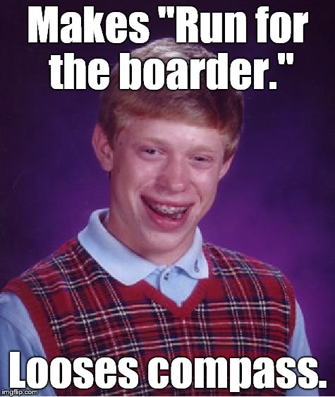 "Bad Luck Brian Meme | Makes ""Run for the boarder."" Looses compass. 