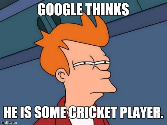 Futurama Fry Meme | GOOGLE THINKS HE IS SOME CRICKET PLAYER. | image tagged in memes,futurama fry | made w/ Imgflip meme maker