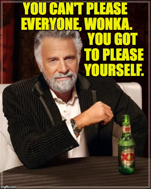 The Most Interesting Man In The World Meme | YOU CAN'T PLEASE EVERYONE, WONKA. YOU GOT TO PLEASE YOURSELF. | image tagged in memes,the most interesting man in the world | made w/ Imgflip meme maker