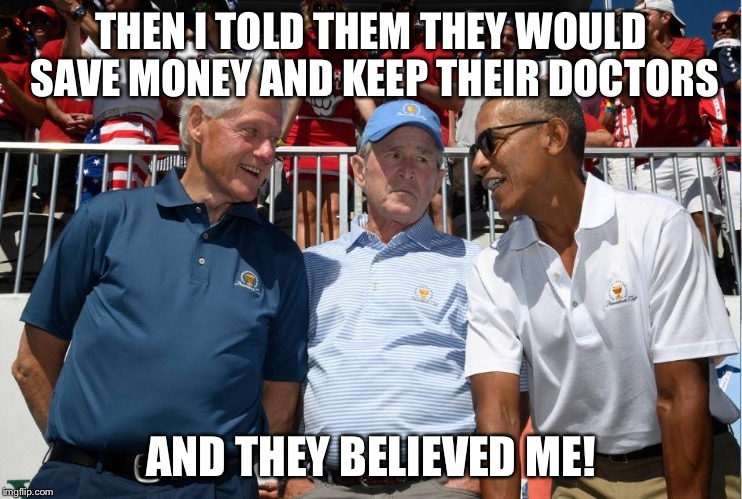 THEN I TOLD THEM THEY WOULD SAVE MONEY AND KEEP THEIR DOCTORS AND THEY BELIEVED ME! | image tagged in presidents | made w/ Imgflip meme maker