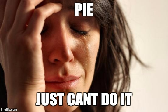First World Problems Meme | PIE JUST CANT DO IT | image tagged in memes,first world problems | made w/ Imgflip meme maker