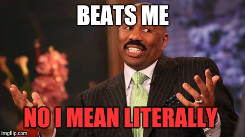 Steve Harvey Meme | BEATS ME NO I MEAN LITERALLY | image tagged in memes,steve harvey | made w/ Imgflip meme maker