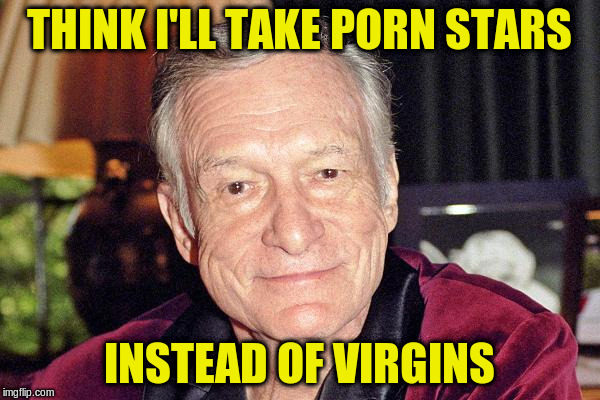THINK I'LL TAKE PORN STARS INSTEAD OF VIRGINS | made w/ Imgflip meme maker