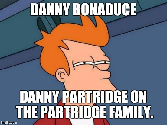 Futurama Fry Meme | DANNY BONADUCE DANNY PARTRIDGE ON THE PARTRIDGE FAMILY. | image tagged in memes,futurama fry | made w/ Imgflip meme maker