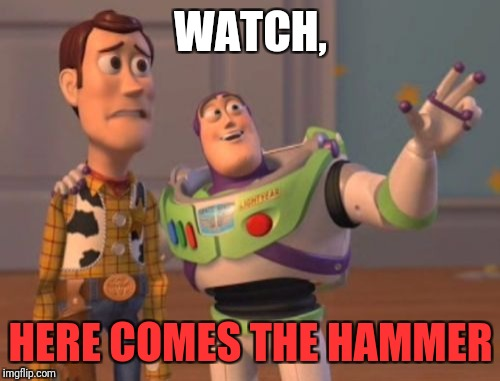X, X Everywhere Meme | WATCH, HERE COMES THE HAMMER | image tagged in memes,x,x everywhere,x x everywhere | made w/ Imgflip meme maker