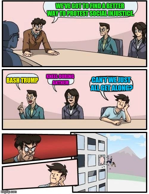 Liberal agenda board meeting | WE'VE GOT TO FIND A BETTER WAY TO PROTEST SOCIAL INJUSTICE. BASH TRUMP KNEEL DURING ANTHEM CAN'T WE JUST ALL GET ALONG? | image tagged in memes,boardroom meeting suggestion | made w/ Imgflip meme maker