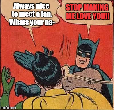 Batman Slapping Robin Meme | Always nice to meet a fan. Whats your na- STOP MAKING ME LOVE YOU!! | image tagged in memes,batman slapping robin | made w/ Imgflip meme maker