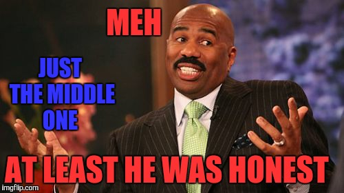 Steve Harvey Meme | MEH JUST THE MIDDLE ONE AT LEAST HE WAS HONEST | image tagged in memes,steve harvey | made w/ Imgflip meme maker